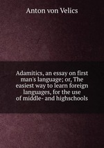 Adamitics, an essay on first man`s language; or, The easiest way to learn foreign languages, for the use of middle- and highschools