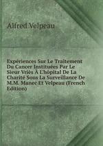Expriences Sur Le Traitement Du Cancer Institues Par Le Sieur Vris L`hpital De La Charit Sous La Surveillance De M.M. Manec Et Velpeau (French Edition)