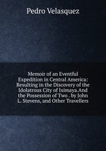 Memoir of an Eventful Expedition in Central America: Resulting in the Discovery of the Idolatrous City of Iximaya.And the Possession of Two . by John L. Stevens, and Other Travellers