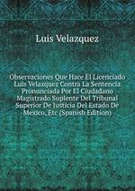 Observaciones Que Hace El Licenciado Luis Velazquez Contra La Sentencia Pronunciada Por El Ciudadano Magistrado Suplente Del Tribunal Superior De Justicia Del Estado De Mexico, Etc (Spanish Edition)