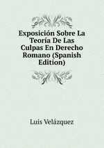 Exposicin Sobre La Teora De Las Culpas En Derecho Romano (Spanish Edition)