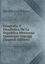 Geografa Y Estadstica De La Repblica Mexicana: Quertaro-Arteaga (Spanish Edition)