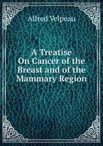 A Treatise On Cancer of the Breast and of the Mammary Region