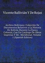 Archivo Boliviano: Coleccin De Documentos Relativos a La Historia De Bolivia, Durante La poca Colonial, Con Un Catlogo De Obras Impresas Y De . Meridional, Volume 1 (Spanish Edition)
