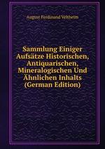 Sammlung Einiger Aufstze Historischen, Antiquarischen, Mineralogischen Und hnlichen Inhalts (German Edition)