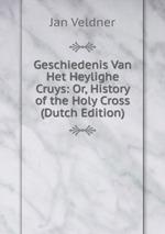Geschiedenis Van Het Heylighe Cruys: Or, History of the Holy Cross (Dutch Edition)
