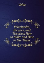 Velocipedes, Bicycles, and Tricycles; How to Make and How to Use Them