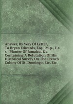 Answer, By Way Of Letter, To Bryan Edwards, Esq., M.p., F.r.s., Planter Of Jamaica, &c. Containing A Refutation Of His Historical Survey On The French Colony Of St. Domingo, Etc. Etc