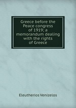 Greece before the Peace congress of 1919; a memorandum dealing with the rights of Greece