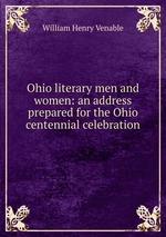 Ohio literary men and women: an address prepared for the Ohio centennial celebration