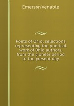 Poets of Ohio; selections representing the poetical work of Ohio authors, from the pioneer period to the present day