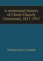 A centennial history of Christ Church, Cincinnati, 1817-1917