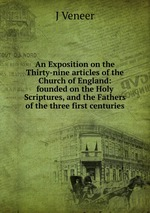 An Exposition on the Thirty-nine articles of the Church of England: founded on the Holy Scriptures, and the Fathers of the three first centuries