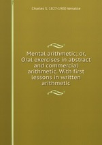 Mental arithmetic; or, Oral exercises in abstract and commercial arithmetic. With first lessons in written arithmetic