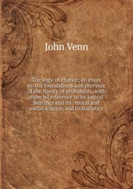 The logic of chance; an essay on the foundations and province of the theory of probability, with especial reference to its logical bearings and its . moral and social science, and to statistics