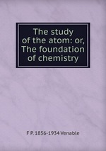 The study of the atom: or, The foundation of chemistry
