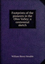 Footprints of the pioneers in the Ohio Valley: a centennial sketch