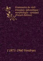 Grammaire du vieil-irlandais: (phontique - morphologie - syntaxe) (French Edition)