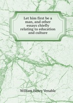 Let him first be a man, and other essays chiefly relating to education and culture