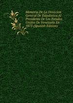 Memoria De La Direccion General De Estadistica Al Presidente De Los Estados Unidos De Venezuela En 1873 (Spanish Edition)