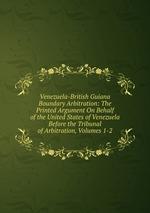 Venezuela-British Guiana Boundary Arbitration: The Printed Argument On Behalf of the United States of Venezuela Before the Tribunal of Arbitration, Volumes 1-2
