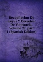 Recopilacin De Leyes Y Decretos De Venezuela, Volume 27,part 1 (Spanish Edition)