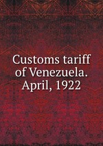 Customs tariff of Venezuela. April, 1922