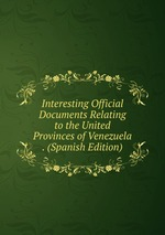 Interesting Official Documents Relating to the United Provinces of Venezuela . (Spanish Edition)
