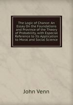 The Logic of Chance: An Essay On the Foundations and Province of the Theory of Probability, with Especial Reference to Its Application to Moral and Social Science