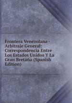 Frontera Venezolana - Arbitraje General: Correspondencia Entre Los Estados Unidos Y La Gran Bretaa (Spanish Edition)