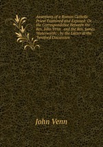 Assertions of a Roman Catholic Priest Examined and Exposed: Or the Correspondence Between the Rev. John Venn . and the Rev. James Waterworth: . by the Latter at the `hereford Discussion`