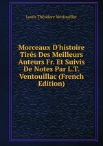 Morceaux D`histoire Tirs Des Meilleurs Auteurs Fr. Et Suivis De Notes Par L.T. Ventouillac (French Edition)