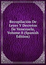 Recopilacin De Leyes Y Decretos De Venezuela, Volume 8 (Spanish Edition)