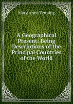 A Geographical Present: Being Descriptions of the Principal Countries of the World