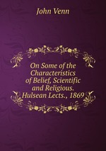 On Some of the Characteristics of Belief, Scientific and Religious. Hulsean Lects., 1869