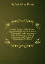 Antes Y Despues De La Guerra: (Compilacin De Juicios, Artculos Y Polmicas De La Prensa, Acerca De La Organizacin Poltica Y Administrativa De La Isla De Cuba) (Spanish Edition)