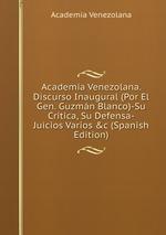 Academia Venezolana. Discurso Inaugural (Por El Gen. Guzmn Blanco)-Su Crtica, Su Defensa-Juicios Varios &c (Spanish Edition)
