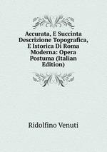 Accurata, E Succinta Descrizione Topografica, E Istorica Di Roma Moderna: Opera Postuma (Italian Edition)