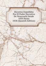 Decretos Expedidos Por El Poder Ejecutivo De Venezuela Desde 1830 Hasta 1838 (Spanish Edition)