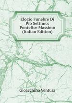 Elogio Funebre Di Pio Settimo: Pontefice Massimo (Italian Edition)