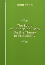 The Logic of Chance, an Essay On the Theory of Probability