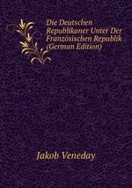 Die Deutschen Republikaner Unter Der Franzsischen Republik (German Edition)