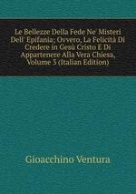 Le Bellezze Della Fede Ne` Misteri Dell` Epifania; Ovvero, La Felicit Di Credere in Ges Cristo E Di Appartenere Alla Vera Chiesa, Volume 3 (Italian Edition)