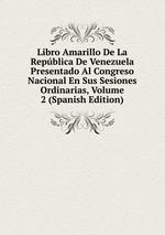 Libro Amarillo De La Repblica De Venezuela Presentado Al Congreso Nacional En Sus Sesiones Ordinarias, Volume 2 (Spanish Edition)