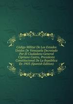 Cdigo Militar De Los Estados Unidos De Venezuela Decretado Por El Ciudadano General Cipriano Castro, Presidente Constitucional De La Repblica En 1903 (Spanish Edition)
