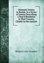 Domestic Scenes in Russia: In a Series of Letters Describing a Year`S Residence in That Country, Chiefly in the Interior
