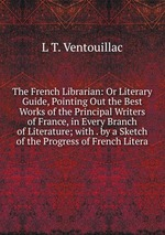 The French Librarian: Or Literary Guide, Pointing Out the Best Works of the Principal Writers of France, in Every Branch of Literature; with . by a Sketch of the Progress of French Litera