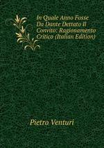 In Quale Anno Fosse Da Dante Dettato Il Convito: Ragionamento Critico (Italian Edition)