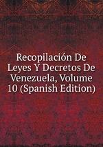 Recopilacin De Leyes Y Decretos De Venezuela, Volume 10 (Spanish Edition)