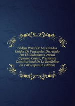 Cdigo Penal De Los Estados Unidos De Venezuela: Decretado Por El Ciudadano General Cipriano Castro, Presidente Constitucional De La Repblica En 1903 (Spanish Edition)